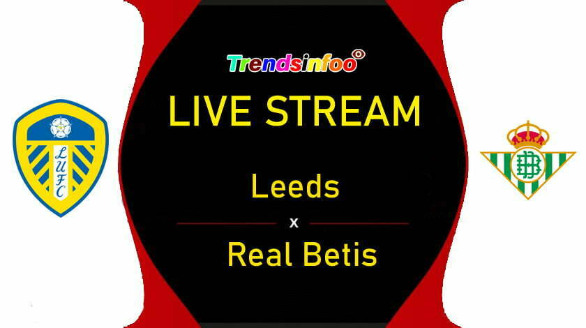 Leeds Vs Real Betis Live Stream How To Watch Club Friendlies Live On Tv